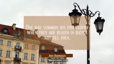 One may summon his philosophy when they are beaten in battle not till then.