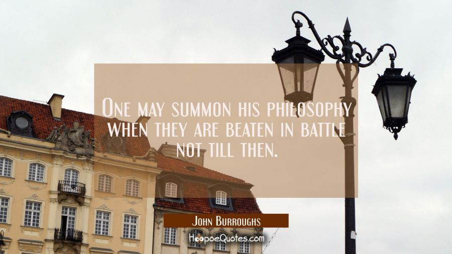 One may summon his philosophy when they are beaten in battle not till then. John Burroughs Quotes