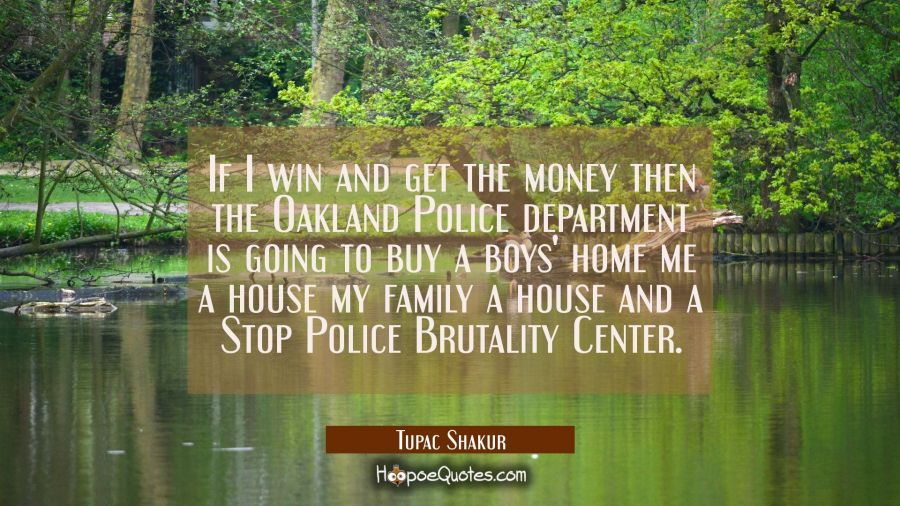 If I win and get the money then the Oakland Police department is going to buy a boys' home me a hou Tupac Shakur Quotes