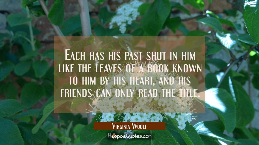 Each has his past shut in him like the leaves of a book known to him by his heart and his friends c Virginia Woolf Quotes