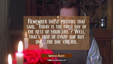 "Remember those posters that said, ""Today is the first day of the rest of your life""? Well, that's true of every day but one... the day you die. Movie Quotes Quotes"