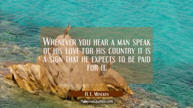 Whenever you hear a man speak of his love for his country it is a sign that he expects to be paid f