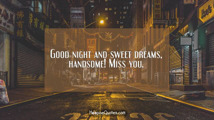 Good night and sweet dreams, handsome! Miss you. Good Night Quotes