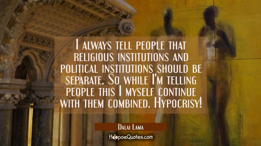I always tell people that religious institutions and political institutions should be separate. So Dalai Lama Quotes