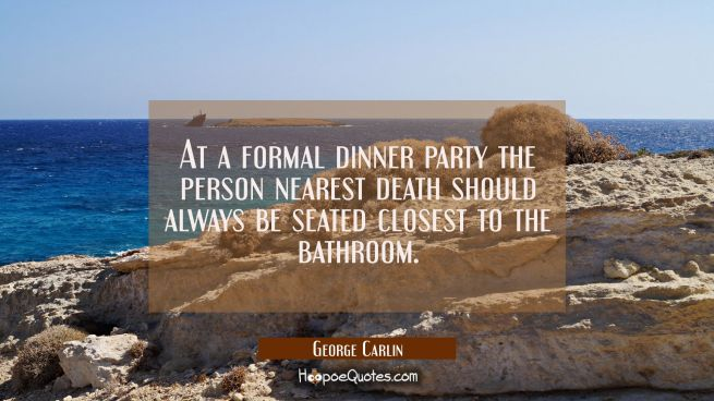 At a formal dinner party the person nearest death should always be seated closest to the bathroom.