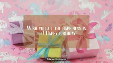 Wish you all the happiness in life! Happy birthday! Quotes