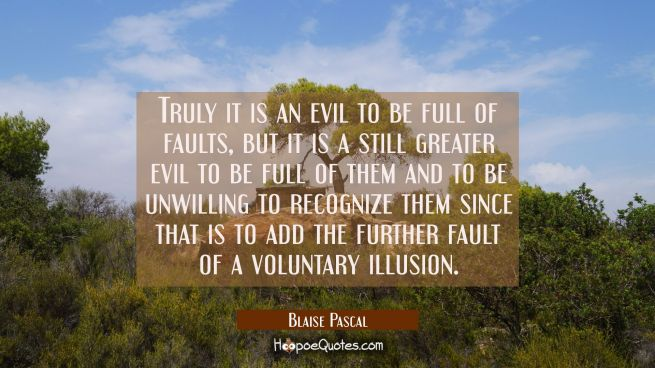 Truly it is an evil to be full of faults, but it is a still greater evil to be full of them and to