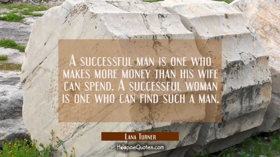 A successful man is one who makes more money than his wife can spend. A successful woman is one who Lana Turner Quotes