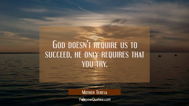 God doesn't require us to succeed, he only requires that you try.