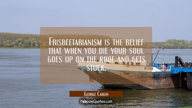 Frisbeetarianism is the belief that when you die your soul goes up on the roof and gets stuck.