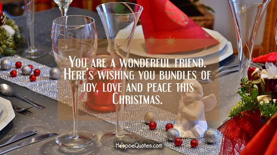 You are a wonderful friend. Here's wishing you bundles of joy, love and peace this Christmas. Christmas Quotes