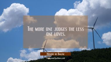 The more one judges the less one loves. Honore de Balzac Quotes