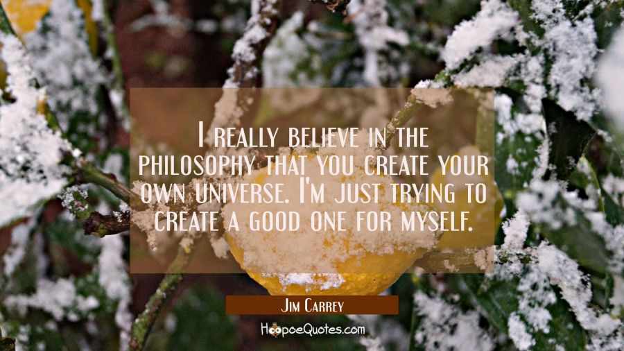 I really believe in the philosophy that you create your own universe. I'm just trying to create a g Jim Carrey Quotes