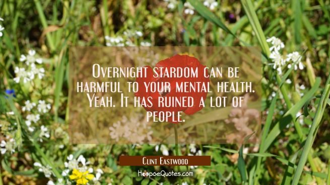 Overnight stardom can be harmful to your mental health. Yeah. It has ruined a lot of people.