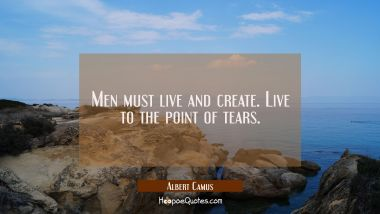 Men must live and create. Live to the point of tears. Albert Camus Quotes