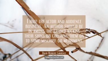 I hate the actor and audience business. An author should be in among the crowd kicking their shins