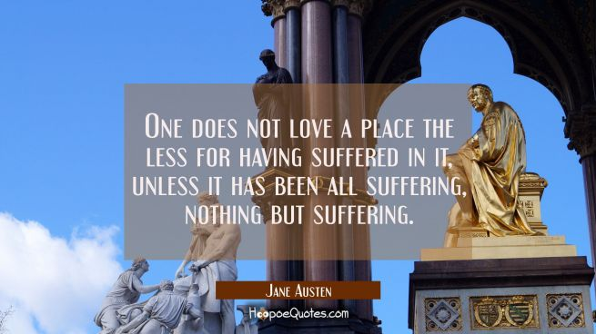 One does not love a place the less for having suffered in it unless it has been all suffering nothi