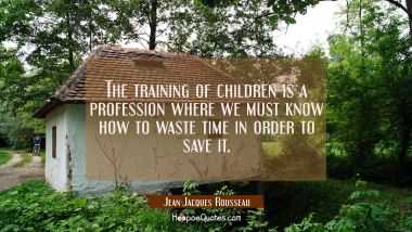 The training of children is a profession where we must know how to waste time in order to save it.