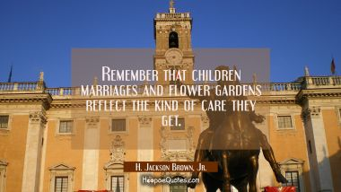 Remember that children marriages and flower gardens reflect the kind of care they get. H. Jackson Brown, Jr. Quotes