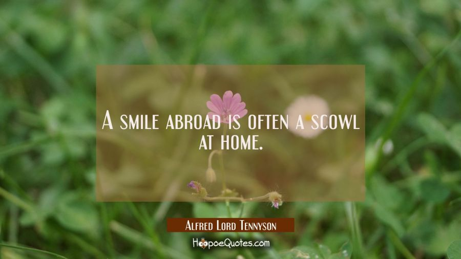 A smile abroad is often a scowl at home. Alfred Lord Tennyson Quotes