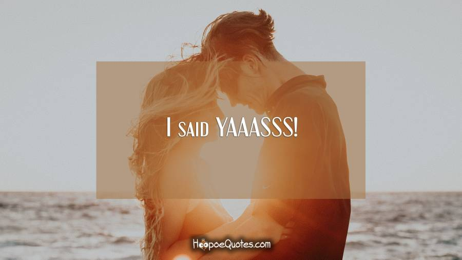I said YAAASSS! Engagement Quotes