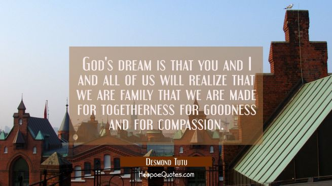 God's dream is that you and I and all of us will realize that we are family that we are made for to