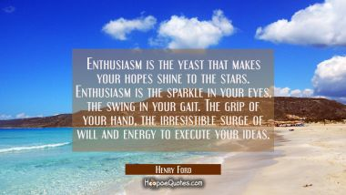 Enthusiasm is the yeast that makes your hopes shine to the stars. Enthusiasm is the sparkle in your