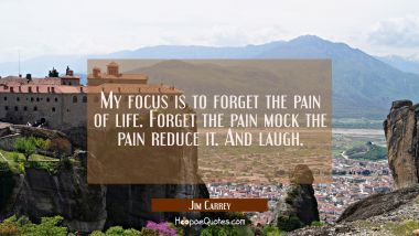My focus is to forget the pain of life. Forget the pain mock the pain reduce it. And laugh.