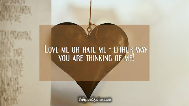 Love me or hate me - either way you are thinking of me!
