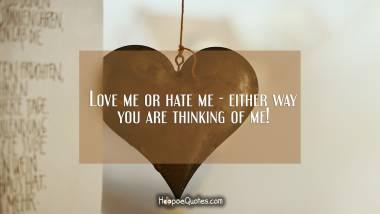 Love me or hate me - either way you are thinking of me! I Love You Quotes