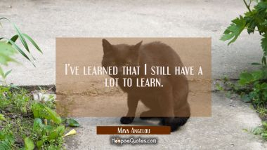 I've learned that I still have a lot to learn. Maya Angelou Quotes
