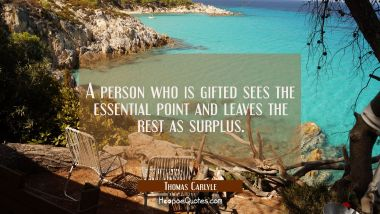 A person who is gifted sees the essential point and leaves the rest as surplus. Thomas Carlyle Quotes