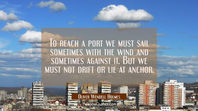 To reach a port we must sail sometimes with the wind and sometimes against it. But we must not drif