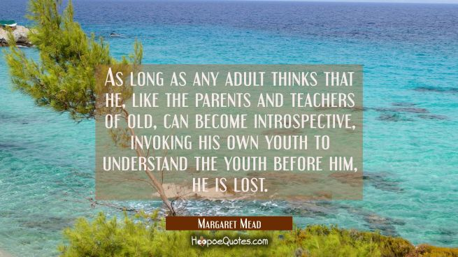 As long as any adult thinks that he like the parents and teachers of old can become introspective i