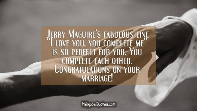 "Jerry Maguire's fabulous line ""I love you, you complete me"" is so perfect for you. You complete each other. Congratulations on your marriage!"