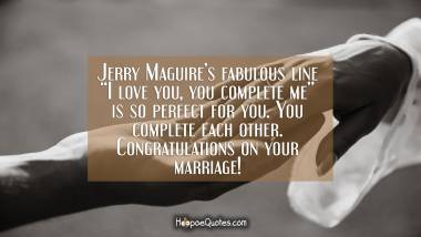 "Jerry Maguire's fabulous line ""I love you, you complete me"" is so perfect for you. You complete each other. Congratulations on your marriage! Wedding Quotes"