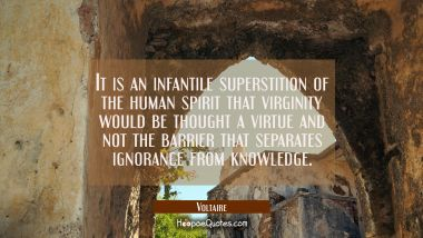 It is an infantile superstition of the human spirit that virginity would be thought a virtue and no