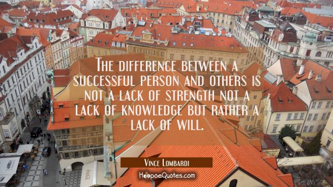 The difference between a successful person and others is not a lack of strength not a lack of knowl