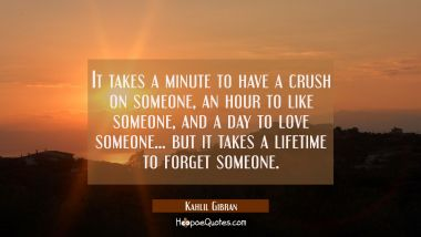 It takes a minute to have a crush on someone, an hour to like someone, and a day to love someone... but it takes a lifetime to forget someone. Kahlil Gibran Quotes