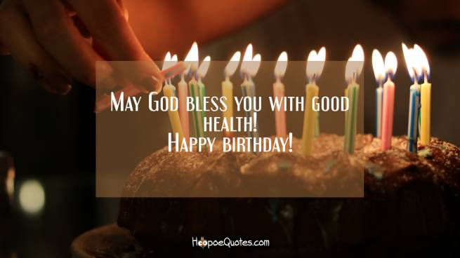 May God bless you with good health! Happy birthday!
