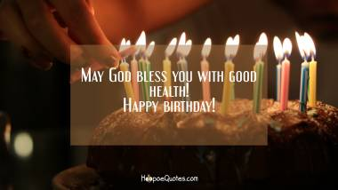 May God bless you with good health! Happy birthday! Quotes