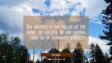 The mother is the pillar of the home of society of the nation and so of humanity itself. Sai Baba Quotes