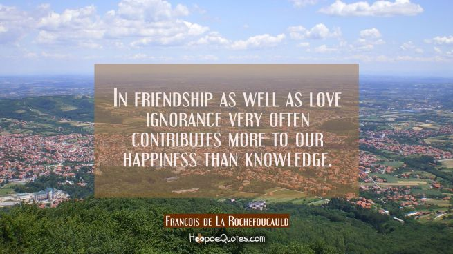 In friendship as well as love ignorance very often contributes more to our happiness than knowledge