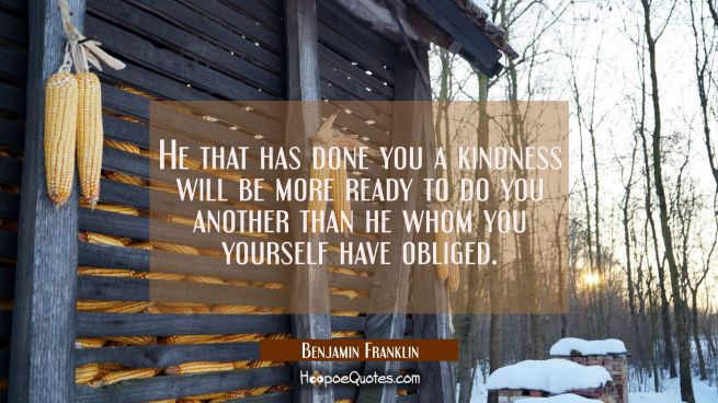 He that has done you a kindness will be more ready to do you another than he whom you yourself have