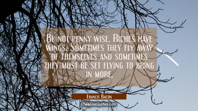Be not penny-wise. Riches have wings. Sometimes they fly away of themselves and sometimes they must
