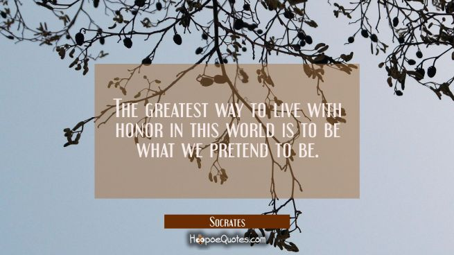 The greatest way to live with honor in this world is to be what we pretend to be.