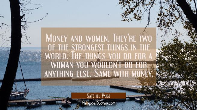 Money and women. They're two of the strongest things in the world. The things you do for a woman yo