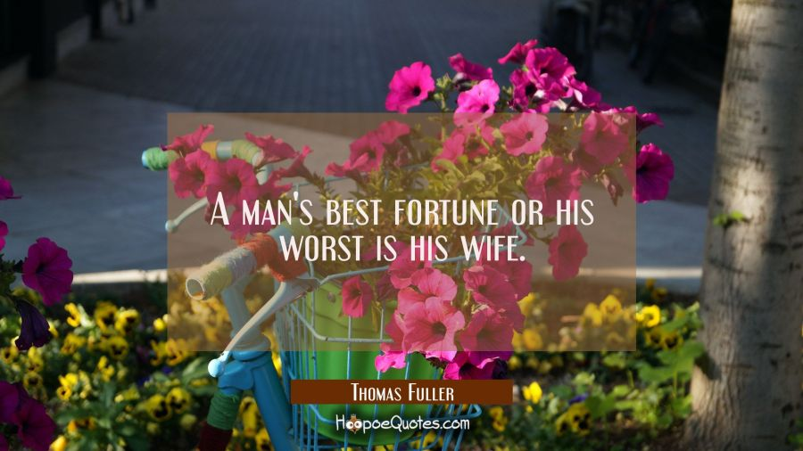 A man's best fortune or his worst is his wife. Thomas Fuller Quotes