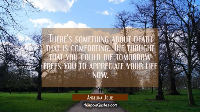 There's something about death that is comforting. The thought that you could die tomorrow frees you