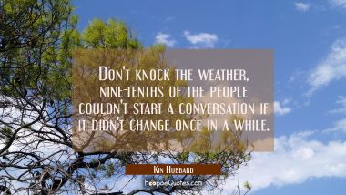 Don't knock the weather, nine-tenths of the people couldn't start a conversation if it didn't chang Kin Hubbard Quotes